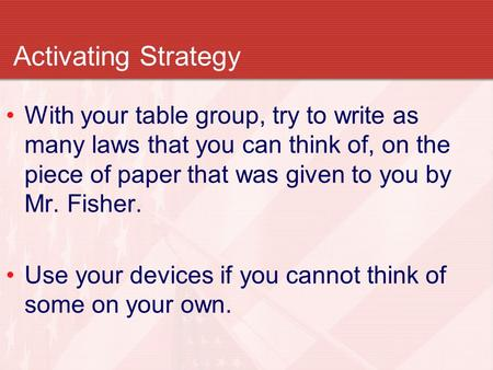 Activating Strategy With your table group, try to write as many laws that you can think of, on the piece of paper that was given to you by Mr. Fisher.