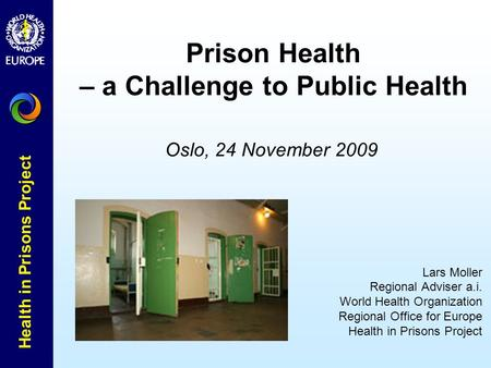 Health in Prisons Project Oslo, 24 November 2009 Lars Moller Regional Adviser a.i. World Health Organization Regional Office for Europe Health in Prisons.