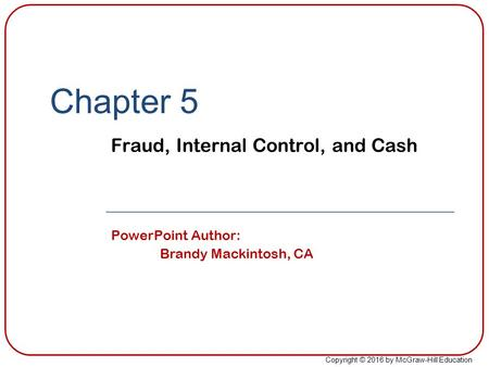 Copyright © 2016 by McGraw-Hill Education Chapter 5 Fraud, Internal Control, and Cash PowerPoint Author: Brandy Mackintosh, CA.