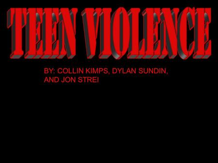 BY: COLLIN KIMPS, DYLAN SUNDIN, AND JON STREI. What is Teenage Violence? Teenage Violence is the type of violence (Assault, Murder, etc.) that is carried.