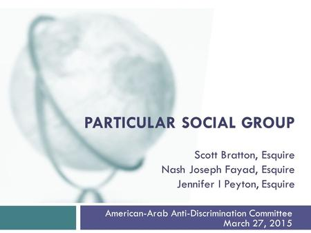 American-Arab Anti-Discrimination Committee March 27, 2015 PARTICULAR SOCIAL GROUP Scott Bratton, Esquire Nash Joseph Fayad, Esquire Jennifer I Peyton,