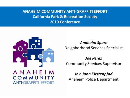 ANAHEIM COMMUNITY ANTI-GRAFFITI EFFORT California Park & Recreation Society 2010 Conference Anaheim Sporn Neighborhood Services Specialist Joe Perez Community.
