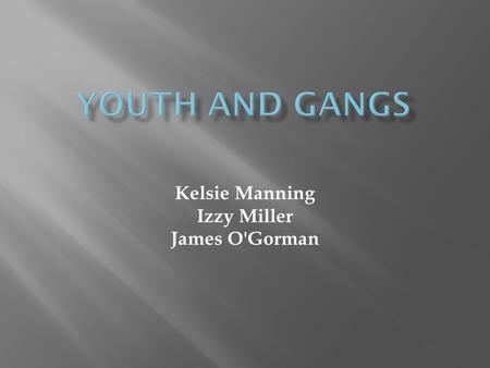 Kelsie Manning Izzy Miller James O'Gorman.  Approximately 1.4 million people were part of gangs as of 2011, and more than 33,000 gangs were active in.