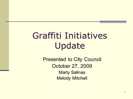 1 Graffiti Initiatives Update Presented to City Council October 27, 2009 Marty Salinas Melody Mitchell.