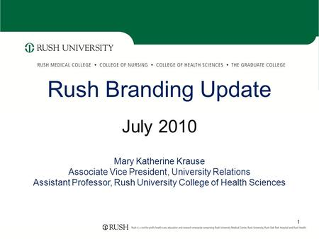 1 Rush Branding Update July 2010 Mary Katherine Krause Associate Vice President, University Relations Assistant Professor, Rush University College of Health.