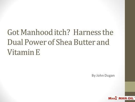 Got Manhood itch? Harness the Dual Power of Shea Butter and Vitamin E By John Dugan.