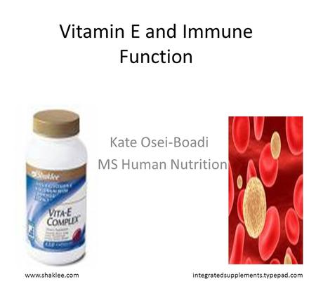 Vitamin E and Immune Function Kate Osei-Boadi MS Human Nutrition www.shaklee.comintegratedsupplements.typepad.com.