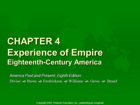 CHAPTER 4 Experience of Empire Eighteenth-Century America America Past and Present, Eighth Edition Divine   Breen   Fredrickson   Williams  Gross.