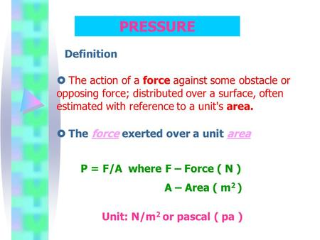 PRESSURE Definition  The action of a force against some obstacle or opposing force; distributed over a surface, often estimated with reference to a unit's.