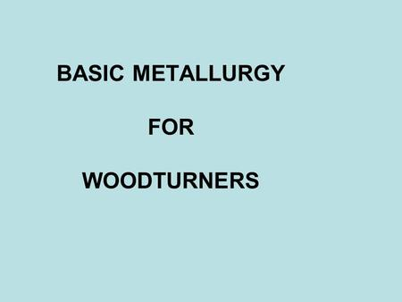 BASIC METALLURGY FOR WOODTURNERS. Copyright © 2011 John W. Cobb What Is Steel? Iron soft little resistance to bending wears quickly poor at holding an.