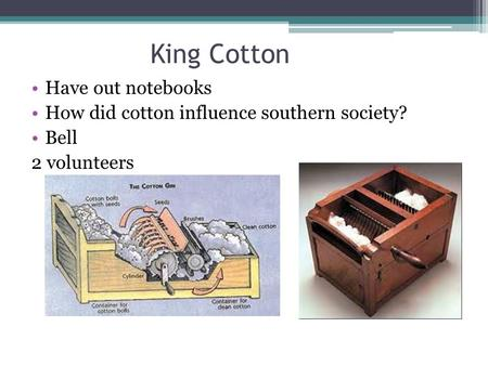 King Cotton Have out notebooks How did cotton influence southern society? Bell 2 volunteers.