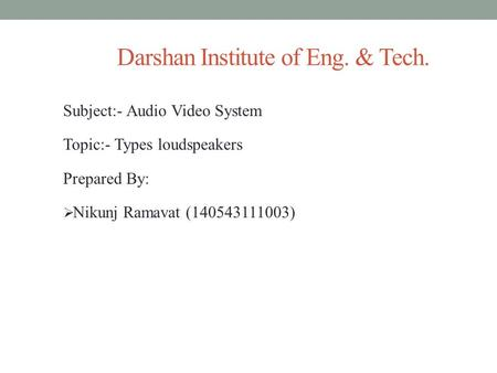 Darshan Institute of Eng. & Tech. Subject:- Audio Video System Topic:- Types loudspeakers Prepared By:  Nikunj Ramavat (140543111003)