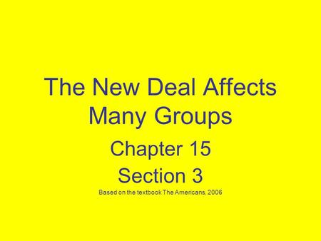 The New Deal Affects Many Groups Chapter 15 Section 3 Based on the textbook The Americans, 2006.