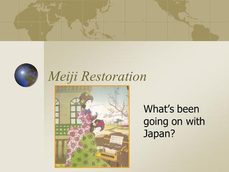 Meiji Restoration What's been going on with Japan?