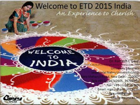 Welcome to ETD 2015 India Dr. Ramesh C Gaur PGDCA, MLISc,Ph.D. Fulbright Scholar (Virginia Tech, USA) University Librarian Jawaharlal Nehru University(JNU)