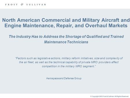 © Copyright 2003 Frost & Sullivan. All Rights Reserved. North American Commercial and Military Aircraft and Engine Maintenance, Repair, and Overhaul Markets.