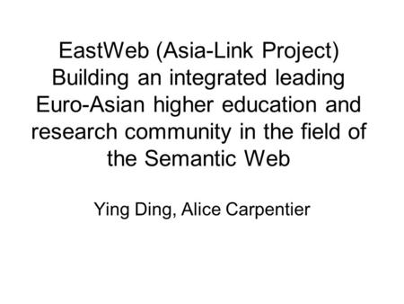 EastWeb (Asia-Link Project) Building an integrated leading Euro-Asian higher education and research community in the field of the Semantic Web Ying Ding,