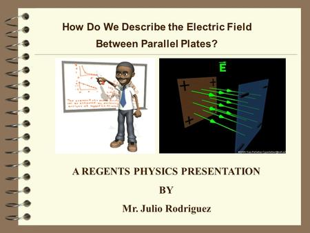 How Do We Describe the Electric Field Between Parallel Plates? A REGENTS PHYSICS PRESENTATION BY Mr. Julio Rodriguez.