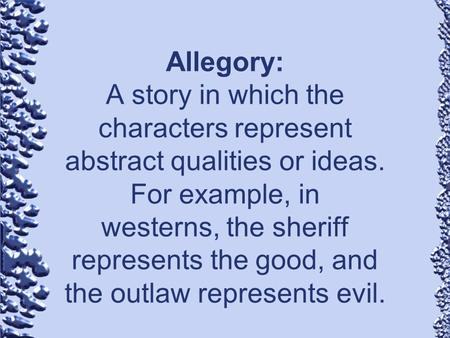 Allegory: A story in which the characters represent abstract qualities or ideas. For example, in westerns, the sheriff represents the good, and the outlaw.