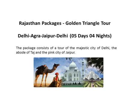 Rajasthan Packages - Golden Triangle Tour Delhi-Agra-Jaipur-Delhi (05 Days 04 Nights) The package consists of a tour of the majestic city of Delhi, the.