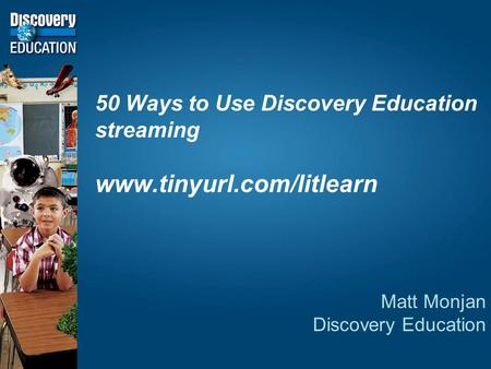 50 Ways to Use Discovery Education streaming www.tinyurl.com/litlearn Matt Monjan Discovery Education.