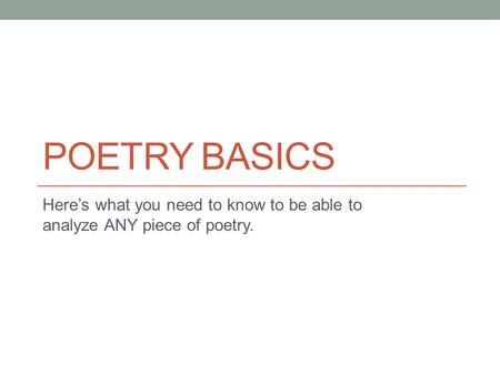 POETRY BASICS Here's what you need to know to be able to analyze ANY piece of poetry.