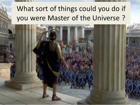 What sort of things could you do if you were Master of the Universe ?
