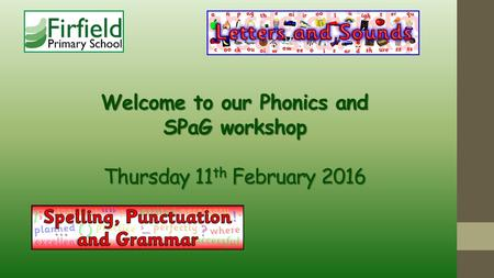 Welcome to our Phonics and SPaG workshop Thursday 11 th February 2016.