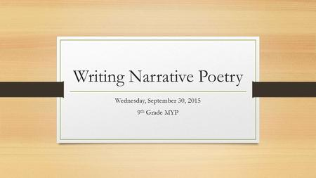 Writing Narrative Poetry Wednesday, September 30, 2015 9 th Grade MYP.