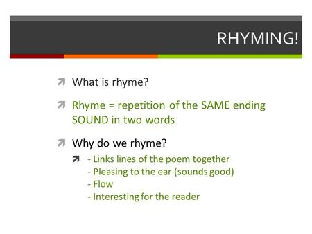 RHYMING!  What is rhyme?  Rhyme = repetition of the SAME ending SOUND in two words  Why do we rhyme?  - Links lines of the poem together - Pleasing.