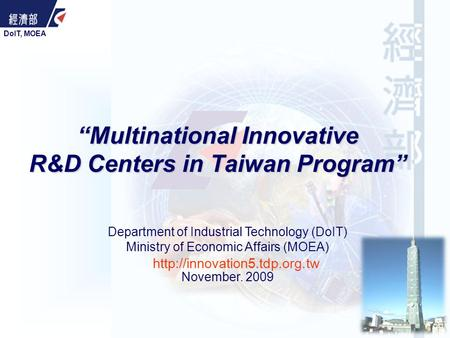 "DoIT, MOEA Department of Industrial Technology (DoIT) Ministry of Economic Affairs (MOEA) November. 2009 ""Multinational Innovative R&D Centers in Taiwan."