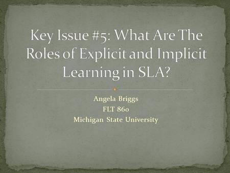 Angela Briggs FLT 860 Michigan State University. 1. SLA is largely or exclusively implicit Krashen and the Monitor Model Universal Grammar 2. SLA is largely.