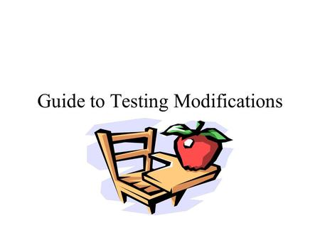 Guide to Testing Modifications. Who is eligible for testing mods? Students with an IEP Declassified students- as specified on last IEP Students with a.