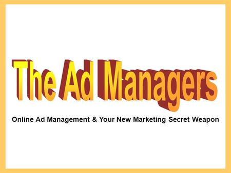 Online Ad Management & Your New Marketing Secret Weapon.