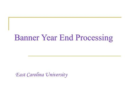 Banner Year End Processing East Carolina University.