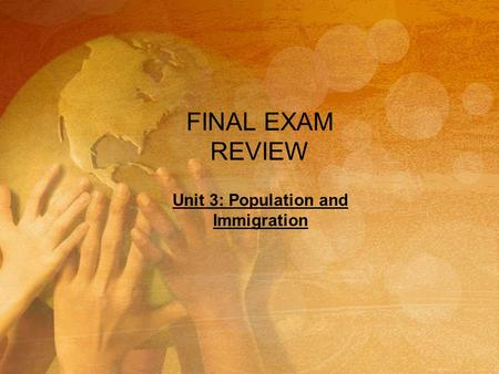FINAL EXAM REVIEW Unit 3: Population and Immigration.