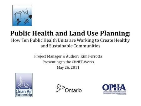 Project Manager & Author: Kim Perrotta Presenting to the CHNET-Works May 26, 2011 Public Health and Land Use Planning: How Ten Public Health Units are.