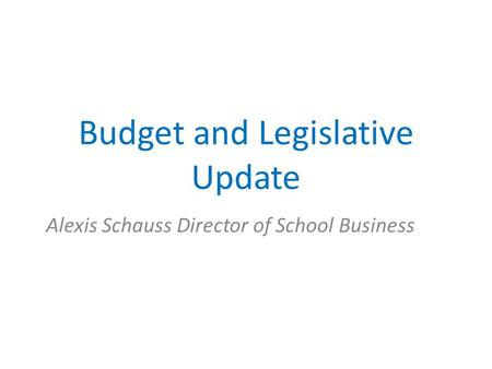 Budget and Legislative Update Alexis Schauss Director of School Business.