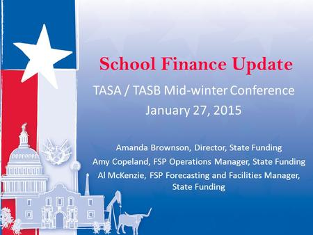 School Finance Update TASA / TASB Mid-winter Conference January 27, 2015 Amanda Brownson, Director, State Funding Amy Copeland, FSP Operations Manager,
