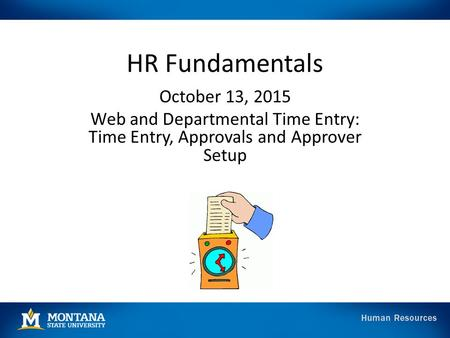 HR Fundamentals October 13, 2015 Web and Departmental Time Entry: Time Entry, Approvals and Approver Setup.