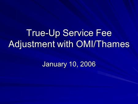 True-Up Service Fee Adjustment with OMI/Thames January 10, 2006.