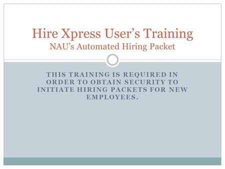 THIS TRAINING IS REQUIRED IN ORDER TO OBTAIN SECURITY TO INITIATE HIRING PACKETS FOR NEW EMPLOYEES. Hire Xpress User's Training NAU's Automated Hiring.