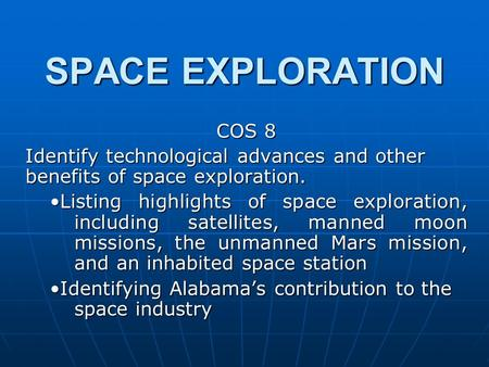 SPACE EXPLORATION COS 8 Identify technological advances and other benefits of space exploration. Listing highlights of space exploration, including satellites,