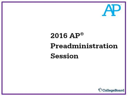 22016 AP ® Preadministration Session Today's Objective.