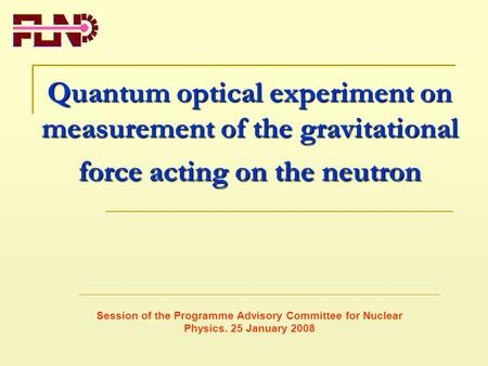 Quantum optical experiment on measurement of the gravitational force acting on the neutron Session of the Programme Advisory Committee for Nuclear Physics.