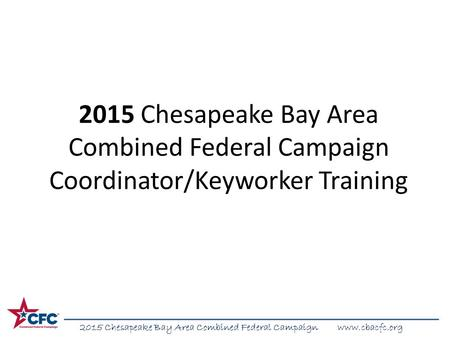2015 Chesapeake Bay Area Combined Federal Campaign www.cbacfc.org 2015 Chesapeake Bay Area Combined Federal Campaign Coordinator/Keyworker Training.