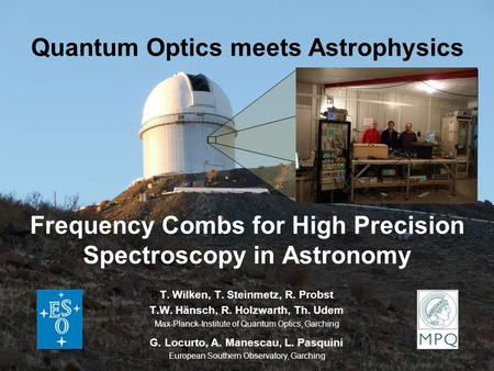 Quantum Optics meets Astrophysics Frequency Combs for High Precision Spectroscopy in Astronomy T. Wilken, T. Steinmetz, R. Probst T.W. Hänsch, R. Holzwarth,