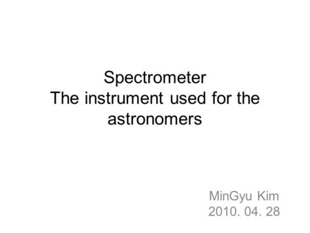 Spectrometer The instrument used for the astronomers MinGyu Kim 2010. 04. 28.