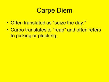 "Carpe Diem Often translated as ""seize the day."" Carpo translates to ""reap"" and often refers to picking or plucking."