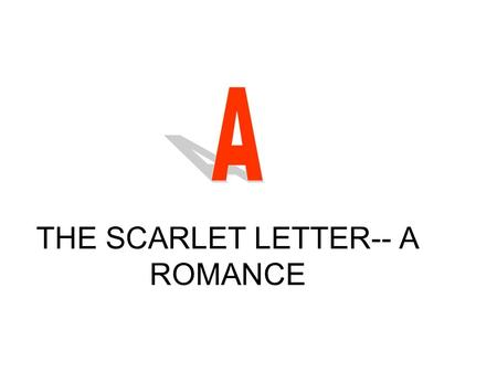 THE SCARLET LETTER-- A ROMANCE. THE SCARLET LETTER was written about the early settlers of America - the Puritans. Historical period - 1620-1690 Real.